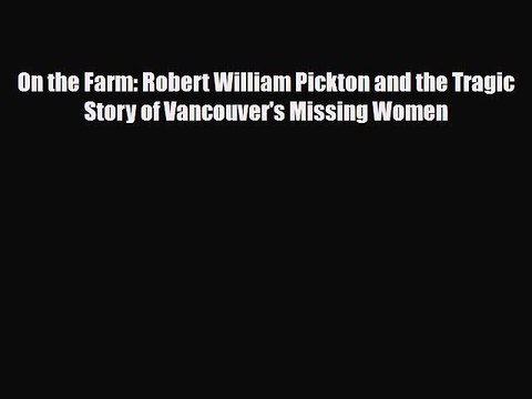 On the Farm: Robert William Pickton and the Tragic Story of Vancouvers Missing Women
