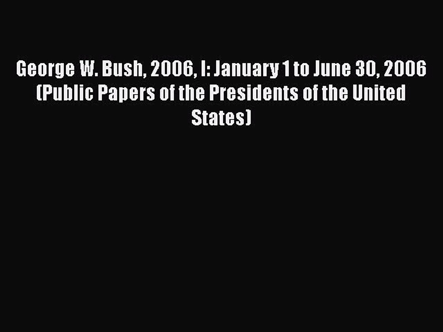 Read Book George W. Bush 2006 I: January 1 to June 30 2006 (Public Papers of the Presidents