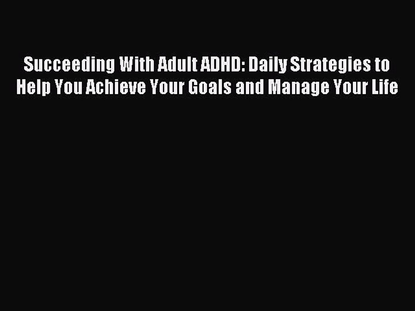 Daily Strategies to Help You Achieve Your Goals and Manage Your Life Succeeding With Adult ADHD