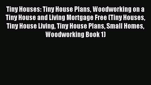 [PDF] Tiny Houses: Tiny House Plans Woodworking on a Tiny House and Living Mortgage Free (Tiny