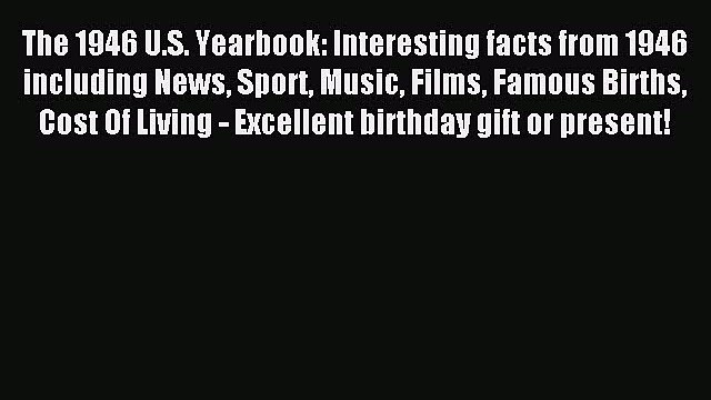 Read The 1946 U.S. Yearbook: Interesting facts from 1946 including News Sport Music Films Famous
