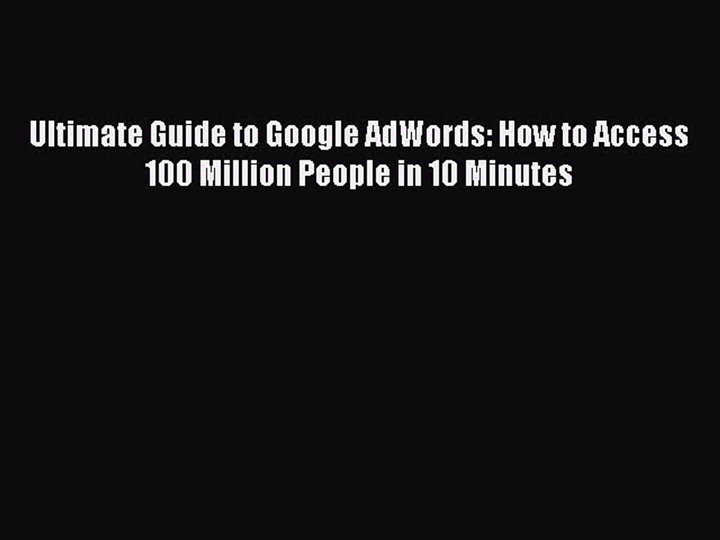 Read Ultimate Guide to Google AdWords: How to Access 100 Million People in 10 Minutes Ebook