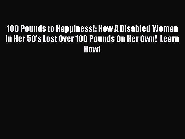 Read 100 Pounds to Happiness!: How A Disabled Woman In Her 50's Lost Over 100 Pounds On Her