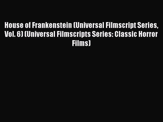 Read House of Frankenstein (Universal Filmscript Series Vol. 6) (Universal Filmscripts Series: