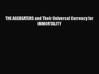 [Online PDF] THE AGEBEATERS and Their Universal Currency for IMMORTALITY Free Books