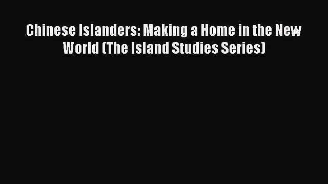 Read Chinese Islanders: Making a Home in the New World (The Island Studies Series) Ebook Free