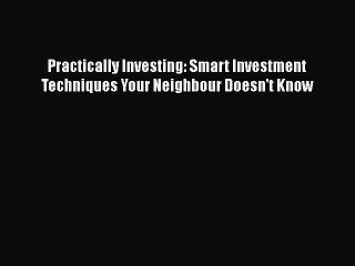 Read Practically Investing: Smart Investment Techniques Your Neighbour Doesn't Know Ebook Free