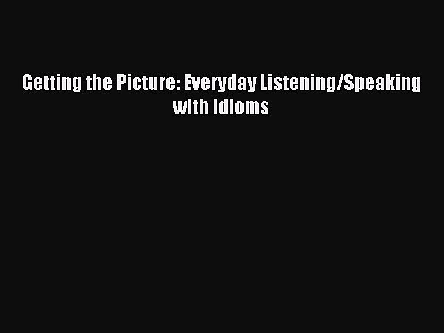 Download Getting the Picture: Everyday Listening/Speaking with Idioms PDF Free