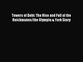 [PDF] Towers of Debt: The Rise and Fall of the Reichmanns/the Olympia & York Story Read Online