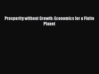 [PDF] Prosperity without Growth: Economics for a Finite Planet Read Full Ebook