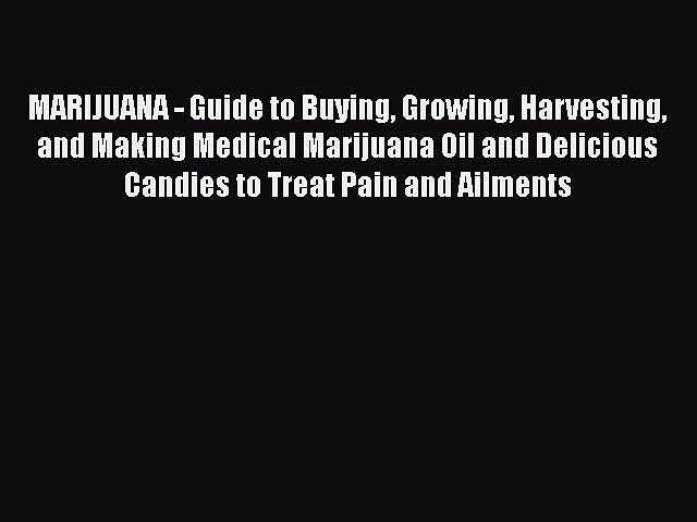 Read MARIJUANA – Guide to Buying Growing Harvesting and Making Medical Marijuana Oil and Delicious
