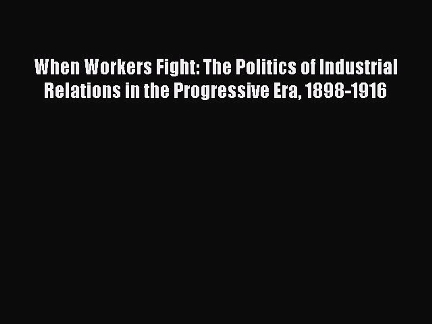 Download When Workers Fight: The Politics of Industrial Relations in the Progressive Era 1898-1916