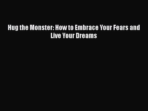 Read Hug the Monster: How to Embrace Your Fears and Live Your Dreams Ebook Free