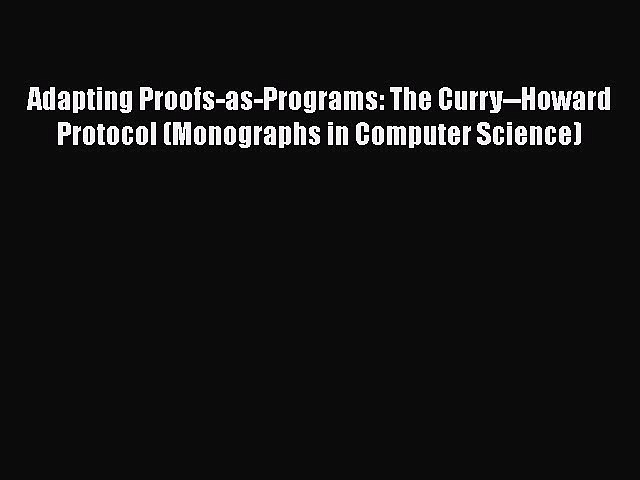 Read Book Adapting Proofs-as-Programs: The Curry–Howard Protocol (Monographs in Computer Science)
