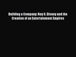 [PDF] Building a Company: Roy O. Disney and the Creation of an Entertainment Empires Download