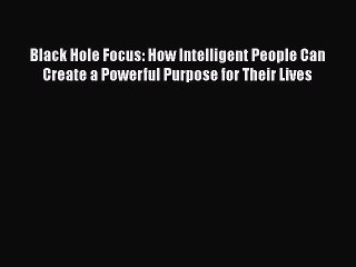Read Black Hole Focus: How Intelligent People Can Create a Powerful Purpose for Their Lives