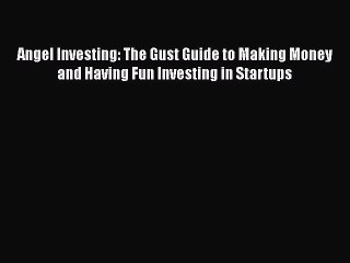 Read Angel Investing: The Gust Guide to Making Money and Having Fun Investing in Startups Ebook