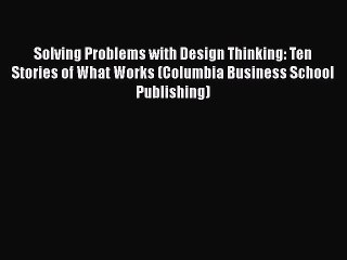 Read Solving Problems with Design Thinking: Ten Stories of What Works (Columbia Business School