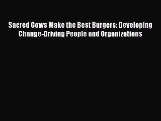 Read Sacred Cows Make the Best Burgers: Developing Change-Driving People and Organizations