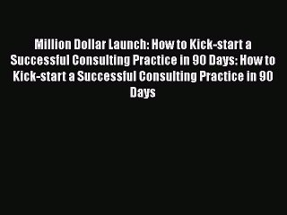 Read Million Dollar Launch: How to Kick-start a Successful Consulting Practice in 90 Days: