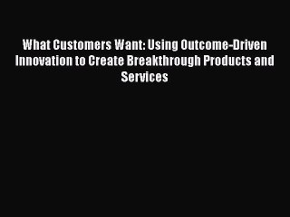 Read What Customers Want: Using Outcome-Driven Innovation to Create Breakthrough Products and