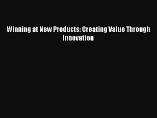 Download Winning at New Products: Creating Value Through Innovation PDF Free