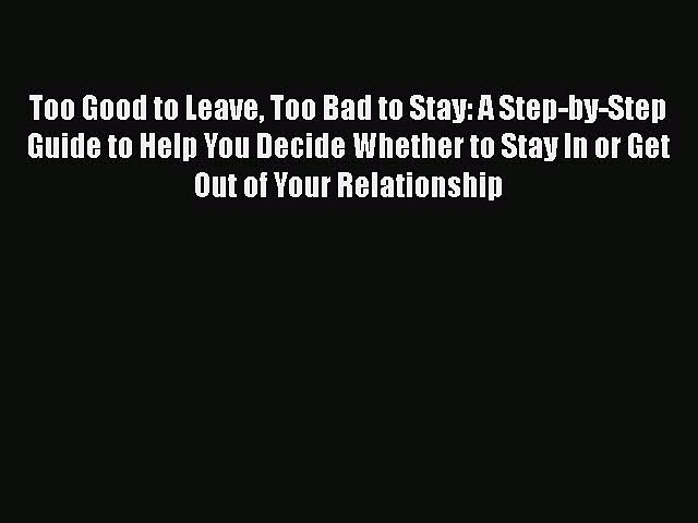 Read Book Too Good to Leave Too Bad to Stay: A Step-by-Step Guide to Help You Decide Whether