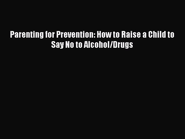 Read Books Parenting for Prevention: How to Raise a Child to Say No to Alcohol/Drugs Ebook