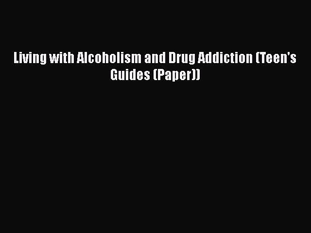 Read Books Living with Alcoholism and Drug Addiction (Teen's Guides (Paper)) ebook textbooks