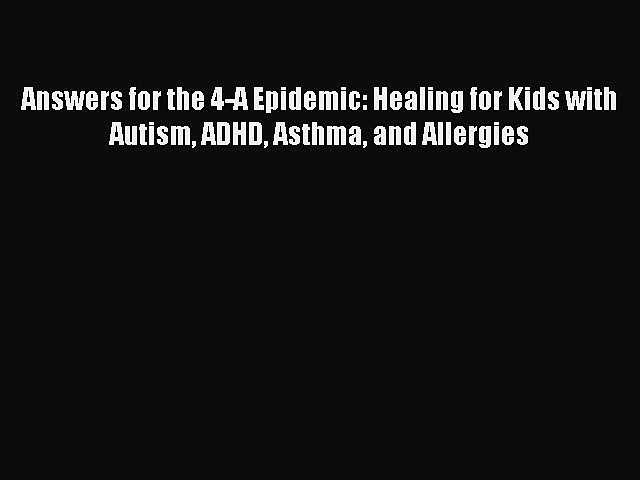 Read Books Answers for the 4-A Epidemic: Healing for Kids with Autism ADHD Asthma and Allergies