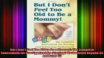 READ FREE FULL EBOOK DOWNLOAD  But I Dont Feel Too Old to Be a Mommy The Complete Sourcebook for Starting and Full EBook