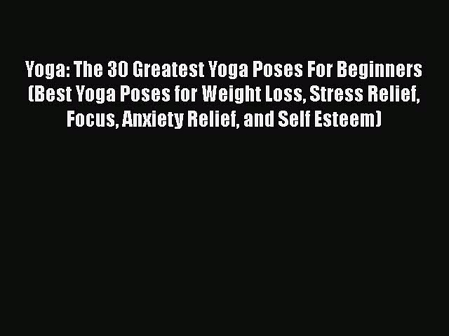 Read Yoga: The 30 Greatest Yoga Poses For Beginners (Best Yoga Poses for Weight Loss Stress