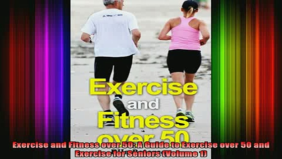 READ book  Exercise and Fitness over 50 A Guide to Exercise over 50 and Exercise for Seniors Volume Full Free