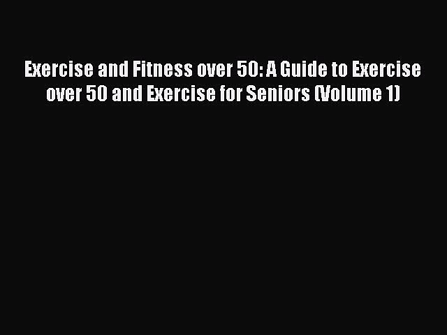 Read Exercise and Fitness over 50: A Guide to Exercise over 50 and Exercise for Seniors (Volume