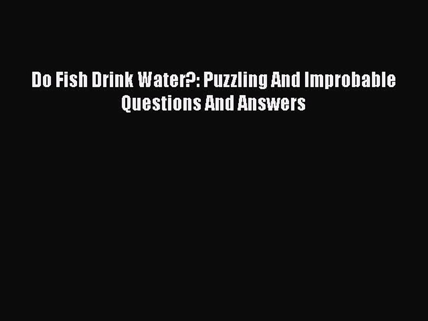 Download Do Fish Drink Water?: Puzzling And Improbable Questions And Answers Ebook Online