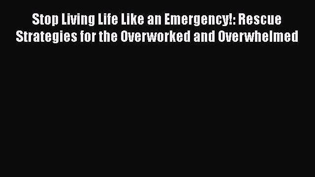 Read Stop Living Life Like an Emergency!: Rescue Strategies for the Overworked and Overwhelmed