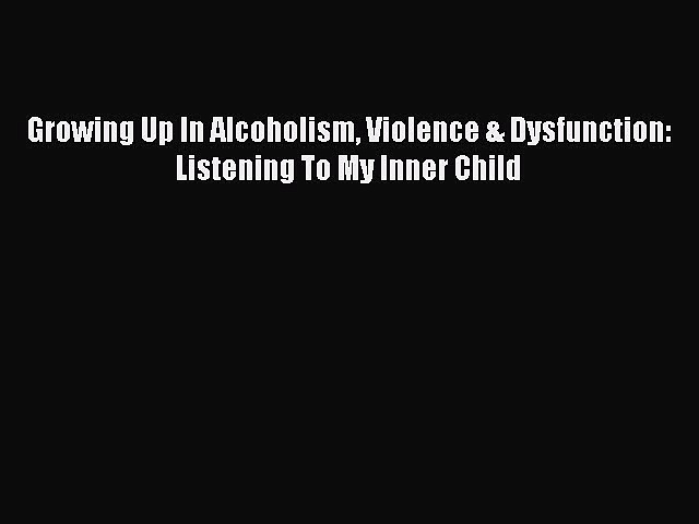 Read Books Growing Up In Alcoholism Violence & Dysfunction: Listening To My Inner Child Ebook