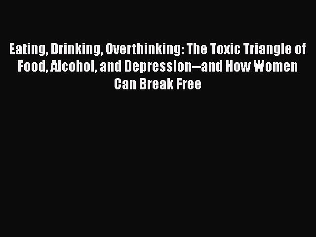 Read Books Eating Drinking Overthinking: The Toxic Triangle of Food Alcohol and Depression–and
