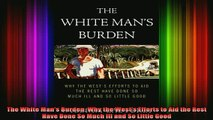 READ FREE FULL EBOOK DOWNLOAD  The White Mans Burden Why the Wests Efforts to Aid the Rest Have Done So Much Ill and Full Free