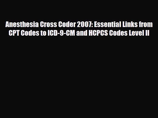 Read Anesthesia Cross Coder 2007: Essential Links from CPT Codes to ICD-9-CM and HCPCS Codes