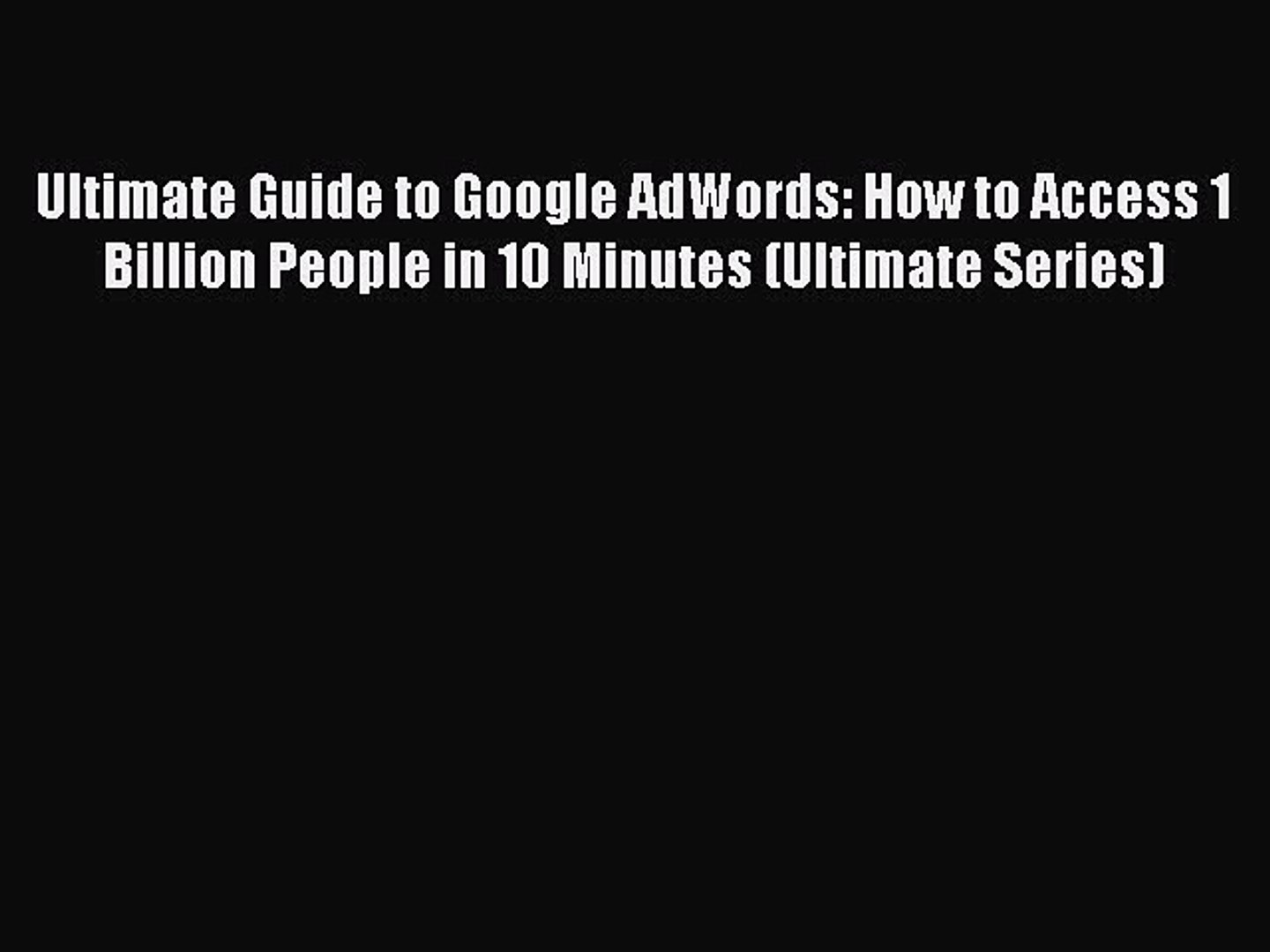 Read Ultimate Guide to Google AdWords: How to Access 1 Billion People in 10 Minutes (Ultimate