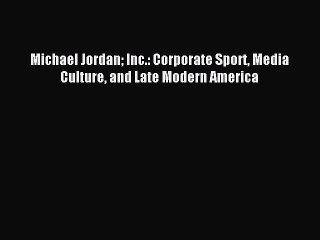 [PDF] Michael Jordan Inc.: Corporate Sport Media Culture and Late Modern America Read Full