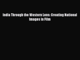 [PDF] India Through the Western Lens: Creating National Images in Film Download Online