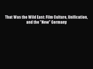 [PDF] That Was the Wild East: Film Culture Unification and the New Germany Read Online
