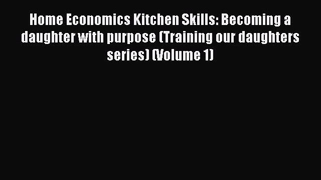 Read Home Economics Kitchen Skills: Becoming a daughter with purpose (Training our daughters