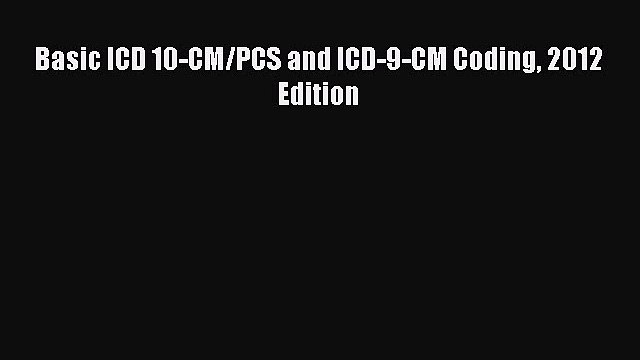 Read Basic ICD 10-CM/PCS and ICD-9-CM Coding 2012 Edition Ebook Free