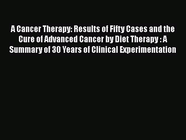 Read A Cancer Therapy: Results of Fifty Cases and the Cure of Advanced Cancer by Diet Therapy