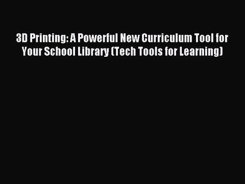 Read 3D Printing: A Powerful New Curriculum Tool for Your School Library (Tech Tools for Learning)