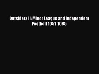 Download Outsiders II: Minor League and Independent Football 1951-1985 ebook textbooks