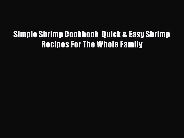 Read Books Simple Shrimp Cookbook  Quick & Easy Shrimp Recipes For The Whole Family E-Book